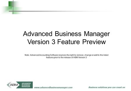 Business solutions you can count on www.advancedbusinessmanager.com Advanced Business Manager Version 3 Feature Preview Note: Advanced Accounting Software.