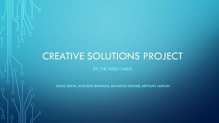 CREATIVE SOLUTIONS PROJECT BY: THE WILD CARDS DOUG REATH, MARCENE JENNINGS, BRANDON KRUGER, BRITTANY LARSON.