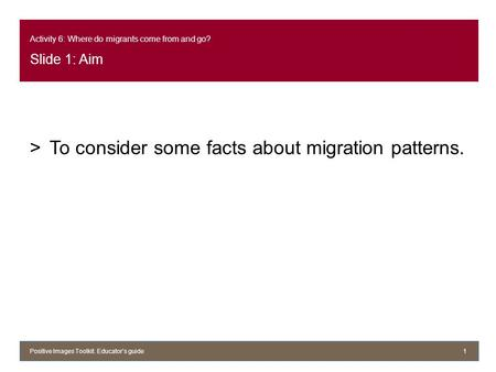 Activity 6: Where do migrants come from and go? Slide 1: Aim >To consider some facts about migration patterns. Positive Images Toolkit. Educator's guide1.