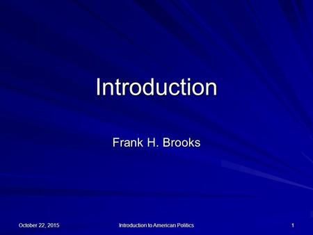 October 22, 2015October 22, 2015October 22, 2015 Introduction to American Politics 1 Introduction Frank H. Brooks.