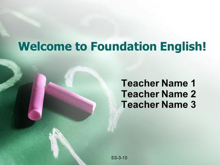 Welcome to Foundation English! Teacher Name 1 Teacher Name 2 Teacher Name 3 SS-3-10.