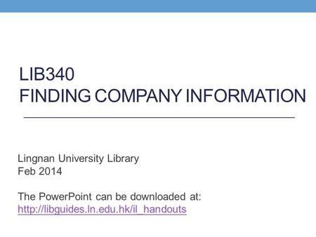 LIB340 FINDING COMPANY INFORMATION Lingnan University Library Feb 2014 The PowerPoint can be downloaded at: