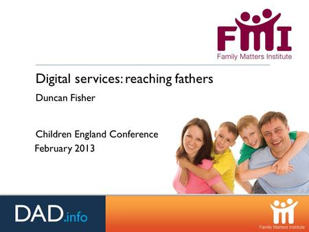 Digital services: reaching fathers Duncan Fisher Children England Conference February 2013.