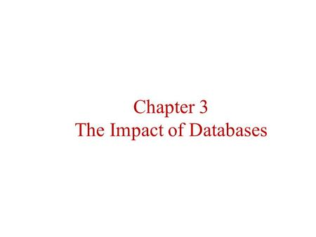 Chapter 3 The Impact of Databases. What is a database? Flat file – Access is slow – Most older legacy systems Relational – Files are linked by a duplicate.