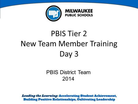 PBIS District Team 2014 PBIS Tier 2 New Team Member Training Day 3.
