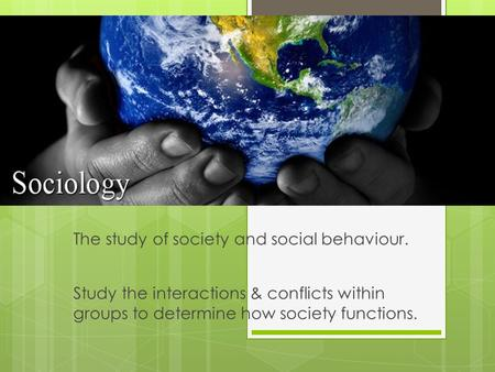 Study the interactions & conflicts within groups to determine how society functions. The study of society and social behaviour.