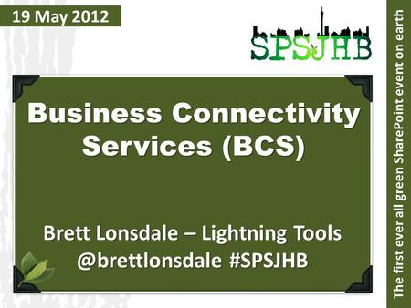 19 May 2012 Business Connectivity Services (BCS) Brett Lonsdale – Lightning #SPSJHB The first ever all green SharePoint event on earth.