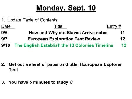 Monday, Sept. 10 1. Update Table of Contents DateTitleEntry # 9/6 How and Why did Slaves Arrive notes11 9/7European Exploration Test Review12 9/10The English.