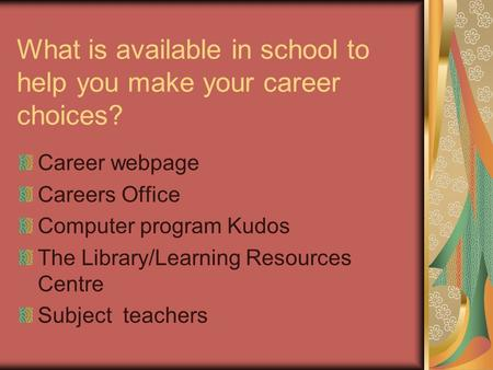 What is available in school to help you make your career choices? Career webpage Careers Office Computer program Kudos The Library/Learning Resources.