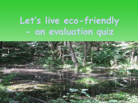 Let's live eco-friendly - an evaluation quiz. Click here to start the quiz.