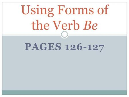 PAGES 126-127 Using Forms of the Verb Be. The most common linking verbs are forms of the verb be. Always use the form of be that agrees with, or matches,
