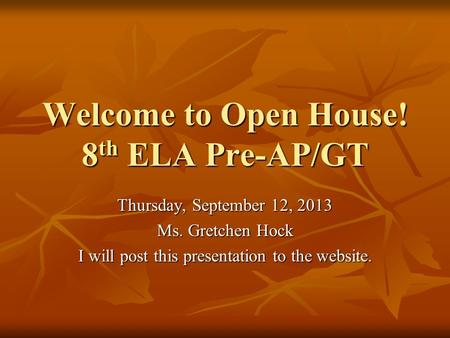 Welcome to Open House! 8 th ELA Pre-AP/GT Thursday, September 12, 2013 Ms. Gretchen Hock I will post this presentation to the website.