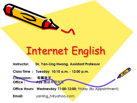 Internet English Instructor: Dr. Yan-Ling Hwang, Assistant Professor Class Time : Tuesday 10:10 a.m. - 12:00 p.m. Classroom : 電腦教室 Office : A26 應語系研究室.