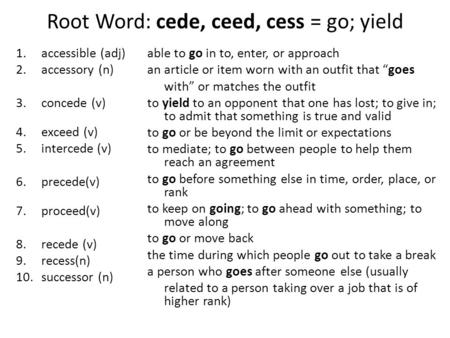 Root Word: cede, ceed, cess = go; yield 1.accessible (adj) 2.accessory (n) 3.concede (v) 4.exceed (v) 5.intercede (v) 6.precede(v) 7.proceed(v) 8.recede.