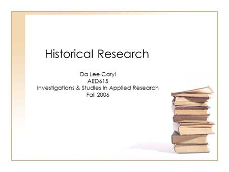 Historical Research Da Lee Caryl AED615 Investigations & Studies in Applied Research Fall 2006.