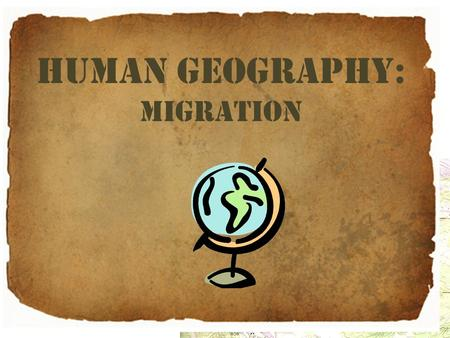 Human Geography: migration. Human Geography The study of people, their cultures, and their distribution across Earth's surface. Source: Mastering the.