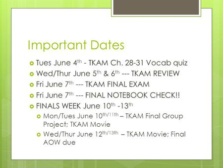 Important Dates  Tues June 4 th - TKAM Ch. 28-31 Vocab quiz  Wed/Thur June 5 th & 6 th --- TKAM REVIEW  Fri June 7 th --- TKAM FINAL EXAM  Fri June.