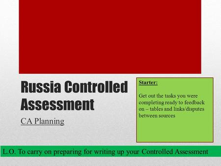 Russia Controlled Assessment CA Planning L.O. To carry on preparing for writing up your Controlled Assessment Starter: Get out the tasks you were completing.