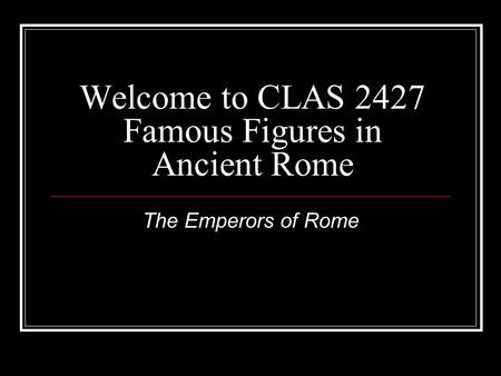 Welcome to CLAS 2427 Famous Figures in Ancient Rome The Emperors of Rome.