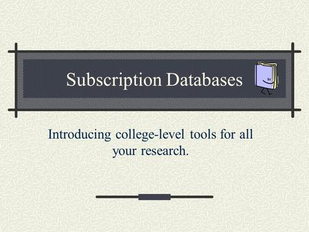 Subscription Databases Introducing college-level tools for all your research.