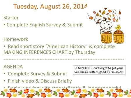 "Tuesday, August 26, 2014 Starter Complete English Survey & Submit Homework Read short story ""American History"" & complete MAKING INFERENCES CHART by Thursday."