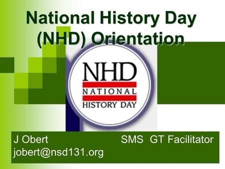 National History Day (NHD) Orientation J Obert SMS GT Facilitator