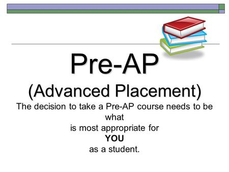 Pre-AP (Advanced Placement) Pre-AP (Advanced Placement) The decision to take a Pre-AP course needs to be what is most appropriate for YOU as a student.
