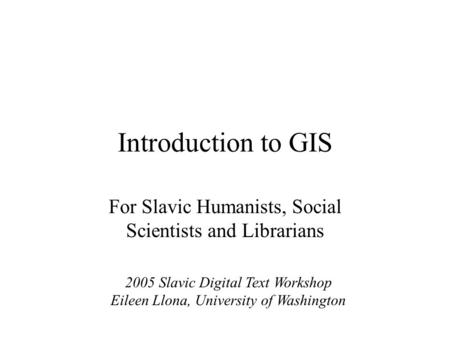 Introduction to GIS For Slavic Humanists, Social Scientists and Librarians 2005 Slavic Digital Text Workshop Eileen Llona, University of Washington.