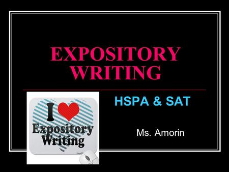"EXPOSITORY WRITING HSPA & SAT Ms. Amorin. What is EXPOSITORY WRITING? Writing that ""explains"" a topic/ theme which proves a point (thesis*) The writer."