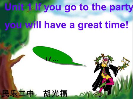 Unit 1 If you go to the party, you will have a great time! 民乐二中 胡光福 If…