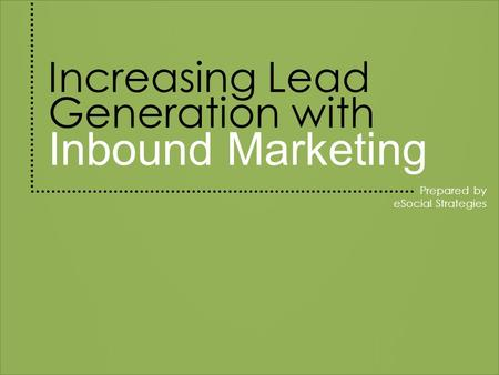Increasing Lead Generation with Inbound Marketing Prepared by eSocial Strategies.
