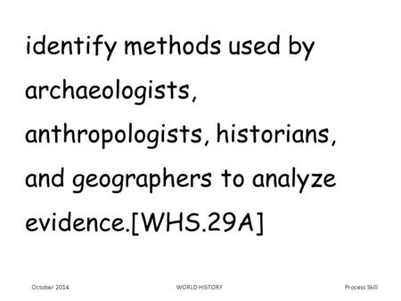 Process Skill identify methods used by archaeologists, anthropologists, historians, and geographers to analyze evidence.[WHS.29A] October 2014WORLD HISTORY.