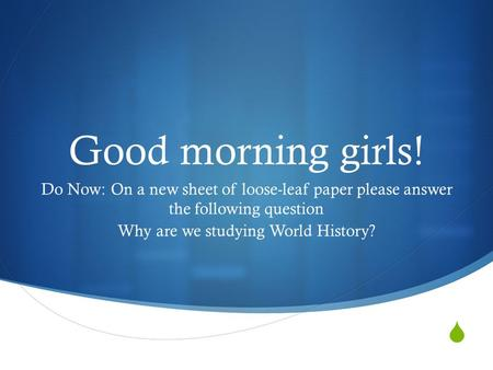  Good morning girls! Do Now: On a new sheet of loose-leaf paper please answer the following question Why are we studying World History?