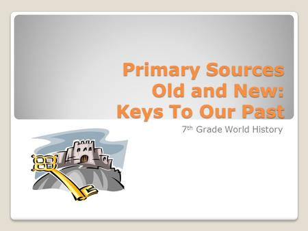Primary Sources Old and New: Keys To Our Past 7 th Grade World History.