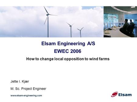 Elsam Engineering A/S www.elsam-engineering.com EWEC 2006 How to change local opposition to wind farms Jette I. Kjær M. Sc. Project Engineer.