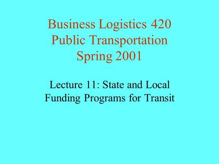 Business Logistics 420 Public Transportation Spring 2001 Lecture 11: State and Local Funding Programs for Transit.