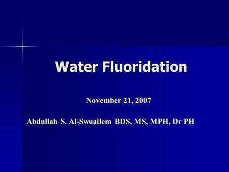 Water Fluoridation November 21, 2007 Abdullah S. Al-Swuailem BDS, MS, MPH, Dr PH.