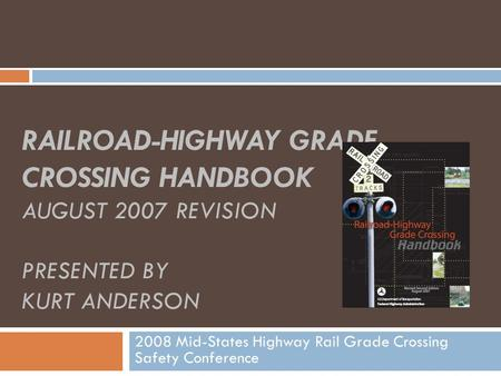 RAILROAD-HIGHWAY GRADE CROSSING HANDBOOK AUGUST 2007 REVISION PRESENTED BY KURT ANDERSON 2008 Mid-States Highway Rail Grade Crossing Safety Conference.
