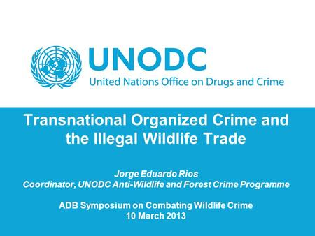 Transnational Organized Crime and the Illegal Wildlife Trade Jorge Eduardo Rios Coordinator, UNODC Anti-Wildlife and Forest Crime Programme ADB Symposium.