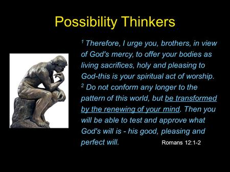 Possibility Thinkers 1 Therefore, I urge you, brothers, in view of God's mercy, to offer your bodies as living sacrifices, holy and pleasing to God-this.