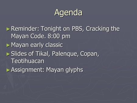 Agenda ► Reminder: Tonight on PBS, Cracking the Mayan Code. 8:00 pm ► Mayan early classic ► Slides of Tikal, Palenque, Copan, Teotihuacan ► Assignment: