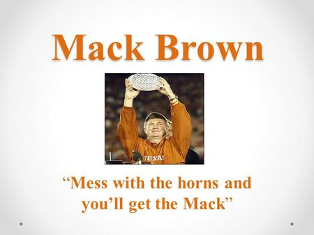 "Mack Brown Mack Brown ""Mess with the horns and you'll get the Mack"""