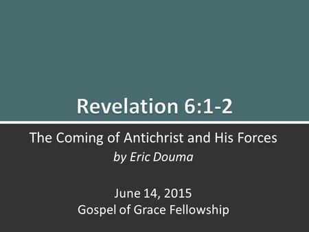 Revelation 6:1-2 The Coming of Antichrist and His Forces1 The Coming of Antichrist and His Forces by Eric Douma June 14, 2015 Gospel of Grace Fellowship.