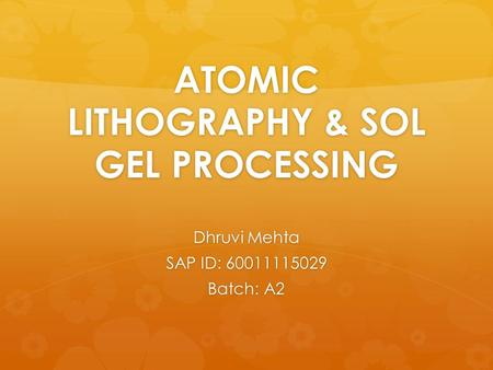 ATOMIC LITHOGRAPHY & SOL GEL PROCESSING Dhruvi Mehta SAP ID: 60011115029 Batch: A2.