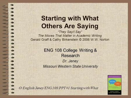 "Starting with What Others Are Saying ""They Say/I Say"" The Moves That Matter in Academic Writing Gerald Graff & Cathy Birkenstein © 2006 W.W. Norton ENG."
