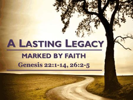 A L ASTING L EGACY MARKED BY FAITH Genesis 22:1-14, 26:2-5.