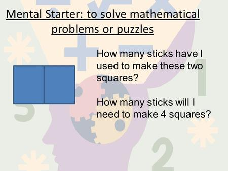 Mental Starter: to solve mathematical problems or puzzles How many sticks have I used to make these two squares? How many sticks will I need to make 4.