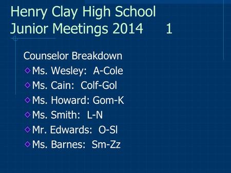 Henry Clay High School Junior Meetings 2014 1 Counselor Breakdown Ms. Wesley: A-Cole Ms. Cain: Colf-Gol Ms. Howard: Gom-K Ms. Smith: L-N Mr. Edwards: O-Sl.