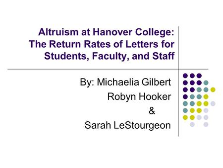 Altruism at Hanover College: The Return Rates of Letters for Students, Faculty, and Staff By: Michaelia Gilbert Robyn Hooker & Sarah LeStourgeon.