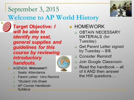 September 3, 2015 Welcome to AP World History Target Objective: I will be able to identify my seat, general supplies and guidelines for this course by.